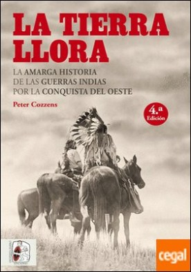 La tierra llora . La amarga historia de las Guerras Indias por la Conquista del Oeste por Cozzens, Peter PDF