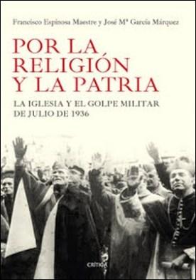 Por la religión y la patria: La Iglesia y el golpe militar de julio de 1936 por Francisco Espinosa Maestre José María García Márquez PDF