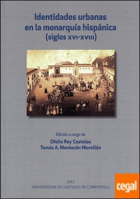 Identidades urbanas en la monarquía hispánica . Siglos XVI-XVIII