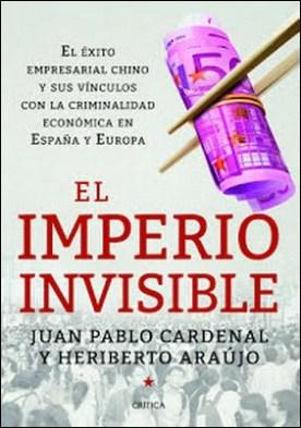 El imperio invisible: El éxito empresarial chino y sus vínculos con la criminalidad económica en España y Europa por Heriberto Araújo Juan Pablo Cardenal PDF