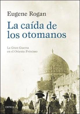 La caída de los otomanos: La Gran Guerra en el Oriente Próximo