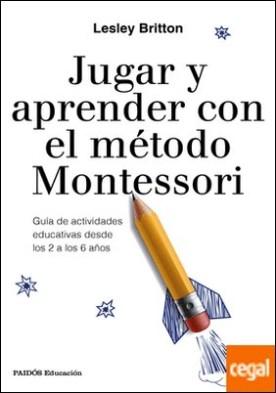 Jugar y aprender con el método Montessori . Guía de actividades educativas desde los 2 a los 6 años