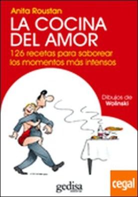 La cocina del amor . 126 RECETAS PARA SABOREAR LOS MOMENTOS MAS INTENSOS