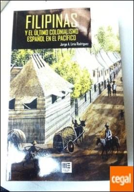 FILIPINAS Y EL ULTIMO COLONIALISMO ESPAÑOL EN EL PACIFICO por LIRIA RODRIGUEZ, JORGE A.