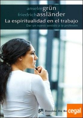 La espiritualidad en el trabajo . Dar un nuevo sentido a la profesión