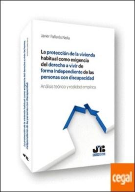 La protección de la vivienda habitual como exigencia del derecho a vivir de forma independiente de las personas con discapacidad . Análisis teórico y realidad empírica