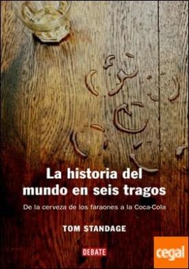 La historia del mundo en seis tragos . De la cerveza de los faraones a la Coca-Cola
