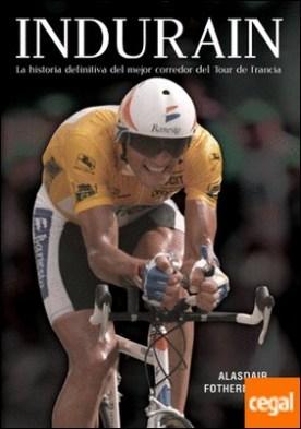 Indurain . La historia definitiva del mejor corredor del Tour de Francia