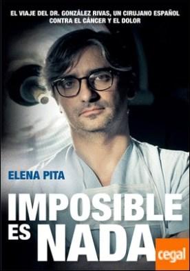 Imposible es nada . El viaje del Dr. González Rivas, un cirujano español contra el cáncer y el dolor por Pita López, Elena