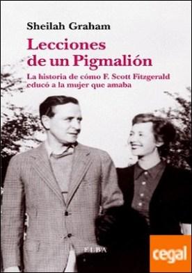 Lecciones de un Piglmalión . La historia de cómo F. Scott Fitzgerald educó a la mujer que amaba por Graham, Sheilah