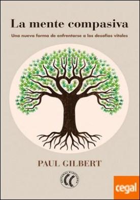 La mente compasiva . Una nueva forma de enfrentarse a los desafíos vitales por Gilbert, Paul PDF