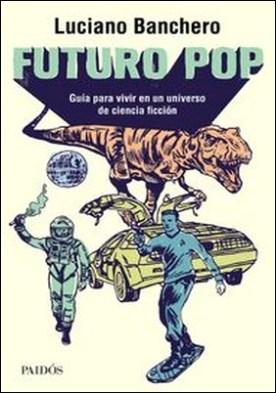 Futuro pop. Guía para vivir en un universo de ciencia ficción por Luciano Banchero PDF