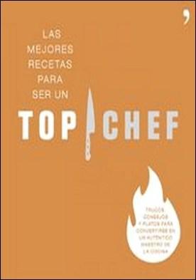 Las mejores recetas para ser un Top Chef. Trucos, consejos y platos para convertirse en un auténtico maestro de la cocina por Antena 3