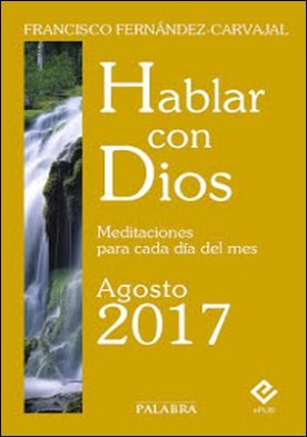 Hablar con Dios - Agosto 2017: Meditaciones para cada día del mes por Francisco Fernández-Carvajal PDF