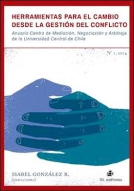 Herramientas para el cambio desde la gestión del conflicto. Anuario Centro de Mediación, Negociación y Arbitraje de la Universidad Central de Chile