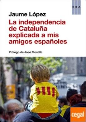 La independencia de Cataluña explicada a mis amigos españoles por LÓPEZ, JAUME PDF