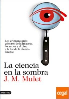La ciencia en la sombra . Los crímenes más célebres de la historia, las series y el cine, a la luz de la ciencia forense