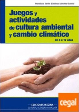 Juegos y actividades de cultura ambiental y cambio climático . De 8 a 12 años por Sánchez Sánchez-Cañete, Francisco Javier PDF