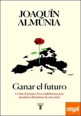 Ganar el futuro . Cómo Europa y la socialdemocracia pueden salir juntas de sus crisis
