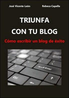 Triunfa con tu blog: Cómo escribir un blog de éxito por José Vicente León Rebeca Capella PDF