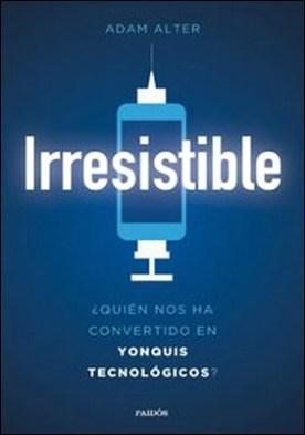 Irresistible. ¿Quién nos ha convertido en yonquis tecnológicos?