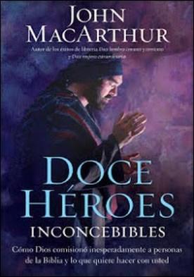 Doce héroes inconcebibles: Cómo comisionó Dios a personas impensadas en la Biblia y lo que quiere hacer con usted por John F. MacArthur