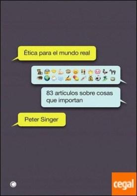 Ética para el mundo real . 83 artículos sobre cosas que importan por peter singer