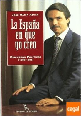 La España en que yo creo . discursos políticos (1990-1995)
