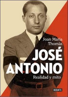 José Antonio. Realidad y mito por Joan Maria Thomàs PDF