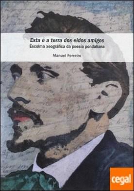 ESTA É A TERRA DOS EIDOS AMIGOS . ESCOLMA XEOGRÁFICA DA POESÍA PONDALIANA por FERREIRO FERNÁNDEZ, MANUEL PDF