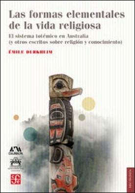 Las formas elementales de la vida religiosa. El sistema totémico en Australia (y otros escritos sobre religión y conocimiento)