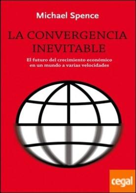 La convergencia inevitable . El futuro del crecimiento económico en un mundo a varias velocidades