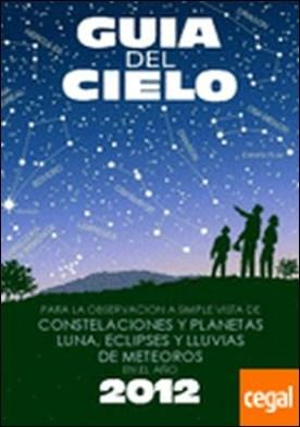 Guía del cielo 2012 . para la observación a simple vista de constelaciones y planetas, Luna, eclipses y lluvias de meteoros