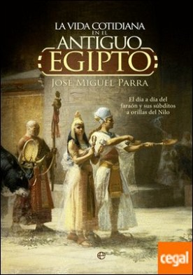 La vida cotidiana en el Antiguo Egipto. . El día a día del faraón y sus súbditos a orillas del Nilo.