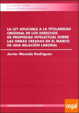 La ley aplicable a la titularidad original de los derechos de propiedad intelectual sobre las obras creadas en el marco de una relación laboral