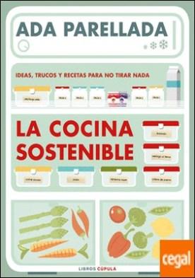 La cocina sostenible . Ideas, trucos y recetas para no tirar nada