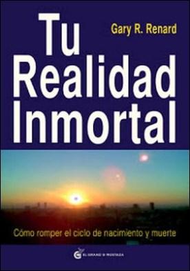 Tu realidad inmortal: Cómo romper el ciclo de nacimiento y muerte por Gary R. Renard