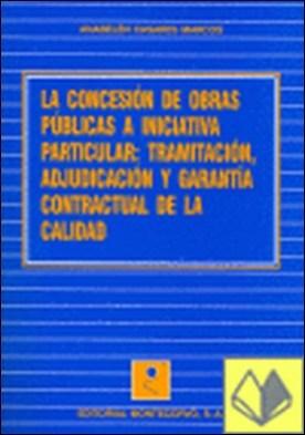 La concesión de obras públicas a iniciativa particular . tramitación, adjudicación y garantía contractual de la calidad