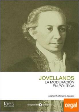 GASPAR MELCHOR DE JOVELLANOS, LA MODERACIÓN EN POLÍTICA por MORENO ALONSO, MANUEL