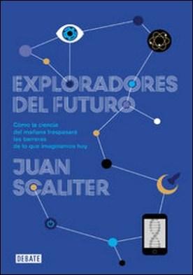Exploradores del futuro. Como la ciencia del mañana traspasará las barreras de lo que imaginamos hoy por Juan Scaliter PDF