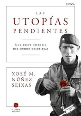 Las utopías pendientes. Una breve historia del mundo desde 1945 por Xosé M. Núñez Seixas