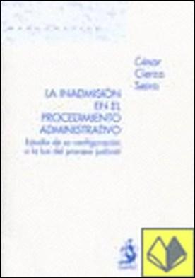 La Inadmisión en el Procedimiento Administrativo. Estudio de su Configuración a . Estudio de su configuracion a la luz del proceso judicial por César Cierco Seira PDF