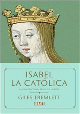 Isabel la Católica. La primera gran reina de Europa por Giles Tremlett