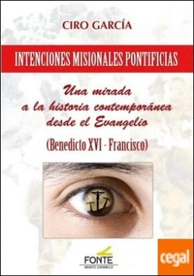Intenciones Misionales Pontificias . Una mirada a la historia contemporánea desde el Evangelio (Benedicto XVI - Francisco)