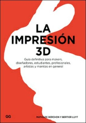 La impresión 3D. Guía definitiva para makers, diseñadores, estudiantes, profesionales, artistas y manitas en general