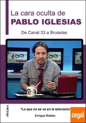 La cara oculta de Pablo Iglesias. De Canal 33 a Bruselas . Lo que no se ve en la televisión