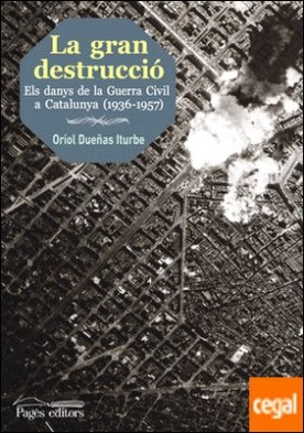 La gran destrucció . Els danys de la Guerra Civil a Catalunya (1936-1957) por Dueñas Iturbe, Oriol PDF