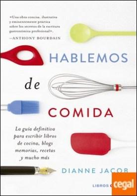 Hablemos de comida . La guía definitiva para escribir libros de cocina, blogs, memorias, recetas y mucho más