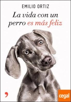 La vida con un perro es más feliz por Ortiz, Emilio