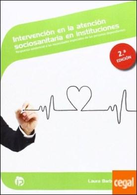 Intervención en la atención sociosanitaria en instituciones (2.ª edición) . Respuesta asistencial a las necesidades especiales de las personas dependientes por Laura Barbero Miguel PDF
